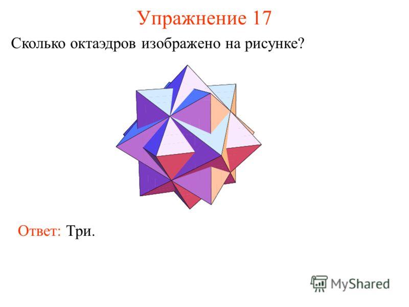 Упражнение 17 Сколько октаэдров изображено на рисунке? Ответ: Три.