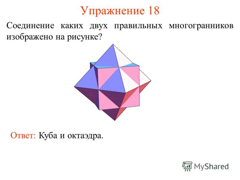 Упражнение 18 Соединение каких двух правильных многогранников изображено на рисунке? Ответ: Куба и октаэдра.