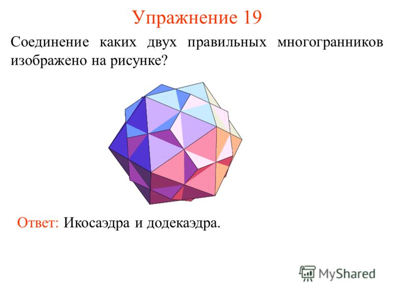 Упражнение 19 Соединение каких двух правильных многогранников изображено на рисунке? Ответ: Икосаэдра и додекаэдра.
