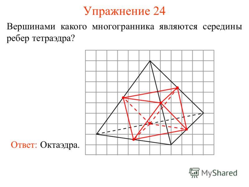 Упражнение 24 Вершинами какого многогранника являются середины ребер тетраэдра? Ответ: Октаэдра.
