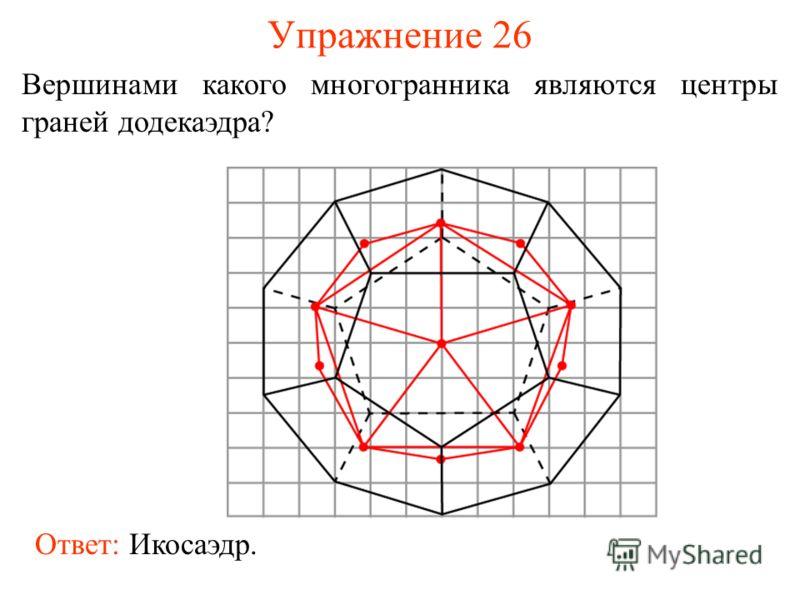 Упражнение 26 Вершинами какого многогранника являются центры граней додекаэдра? Ответ: Икосаэдр.