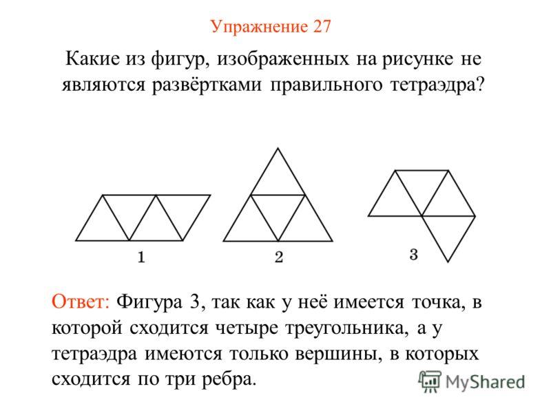 Упражнение 27 Какие из фигур, изображенных на рисунке не являются развёртками правильного тетраэдра? Ответ: Фигура 3, так как у неё имеется точка, в которой сходится четыре треугольника, а у тетраэдра имеются только вершины, в которых сходится по три