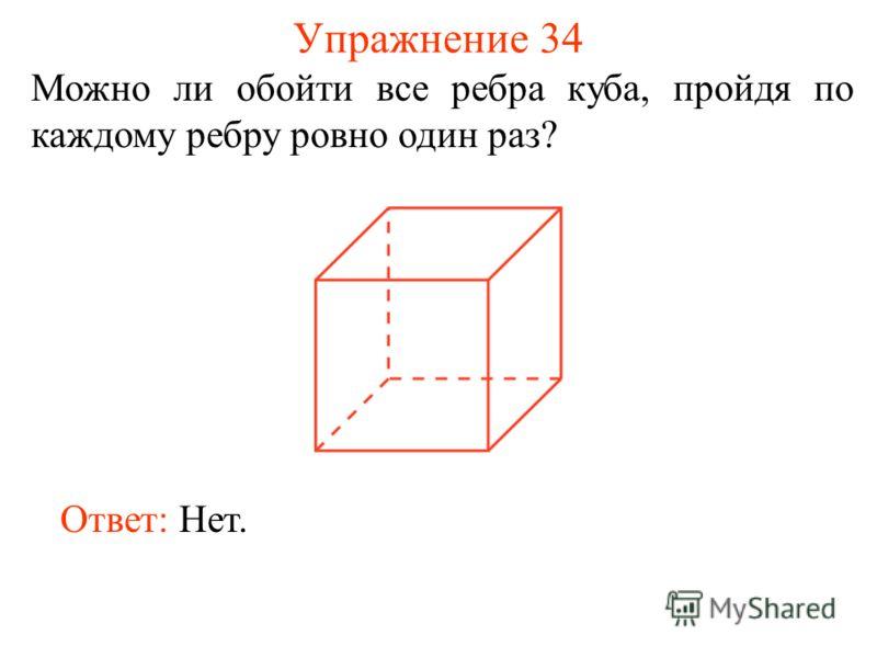 Упражнение 34 Можно ли обойти все ребра куба, пройдя по каждому ребру ровно один раз? Ответ: Нет.
