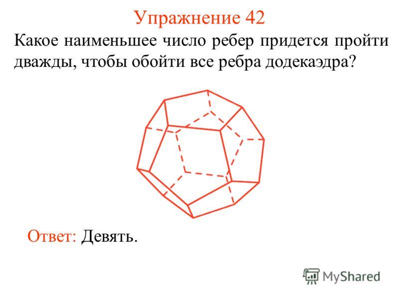 Упражнение 42 Какое наименьшее число ребер придется пройти дважды, чтобы обойти все ребра додекаэдра? Ответ: Девять.