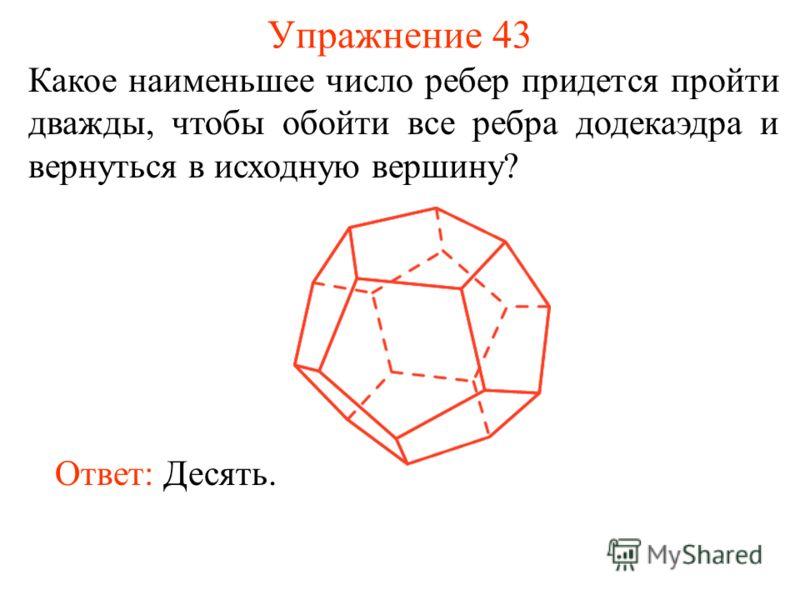 Упражнение 43 Какое наименьшее число ребер придется пройти дважды, чтобы обойти все ребра додекаэдра и вернуться в исходную вершину? Ответ: Десять.