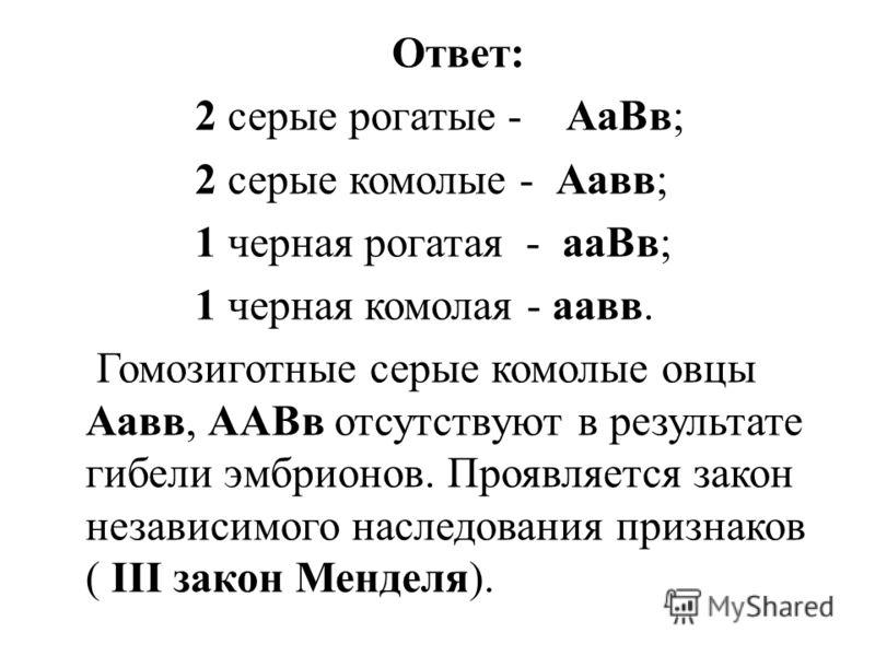 Ответ: 2 серые рогатые - АаВв; 2 серые комолые - Аавв; 1 черная рогатая - ааВв; 1 черная комолая - аавв. Гомозиготные серые комолые овцы Аавв, ААВв отсутствуют в результате гибели эмбрионов. Проявляется закон независимого наследования признаков ( III