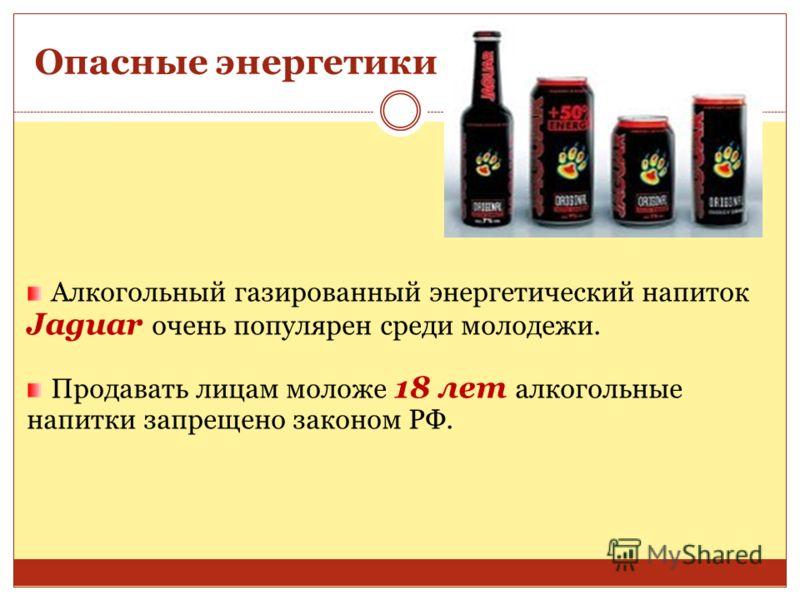 Опасные энергетики Алкогольный газированный энергетический напиток Jaguar очень популярен среди молодежи. Продавать лицам моложе 18 лет алкогольные напитки запрещено законом РФ.