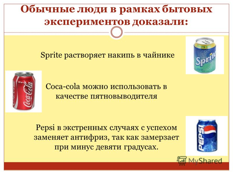 Обычные люди в рамках бытовых экспериментов доказали: Sprite растворяет накипь в чайнике Coca-cola можно использовать в качестве пятновыводителя Pepsi в экстренных случаях с успехом заменяет антифриз, так как замерзает при минус девяти градусах.