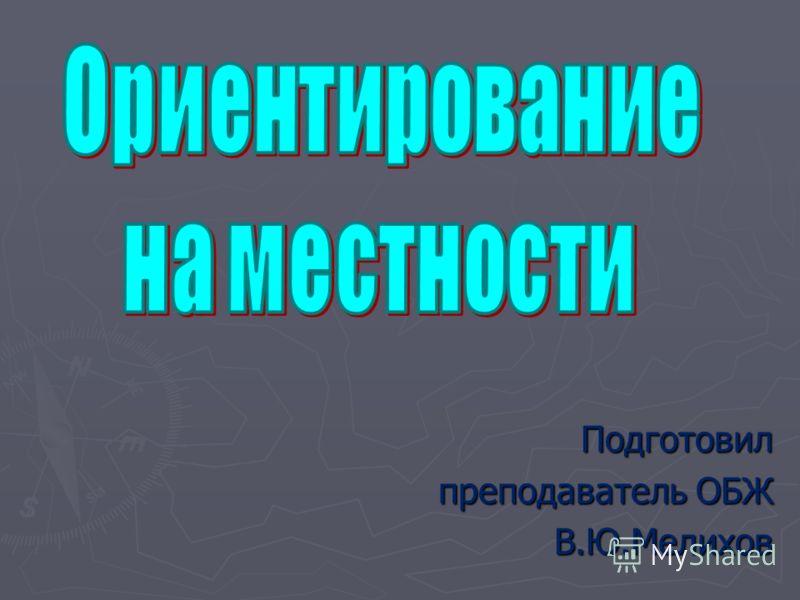 Подготовил преподаватель ОБЖ В.Ю.Мелихов