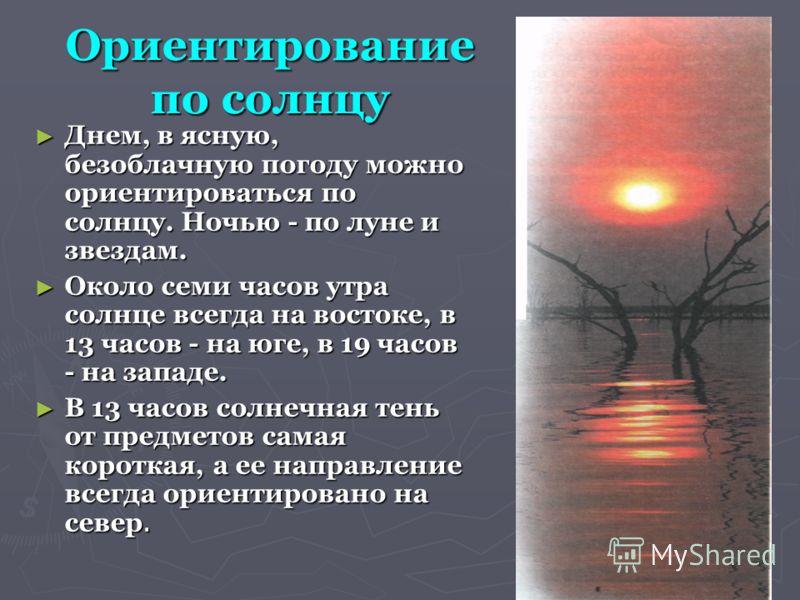 Ориентирование по солнцу Днем, в ясную, безоблачную погоду можно ориентироваться по солнцу. Ночью - по луне и звездам. Днем, в ясную, безоблачную погоду можно ориентироваться по солнцу. Ночью - по луне и звездам. Около семи часов утра солнце всегда н