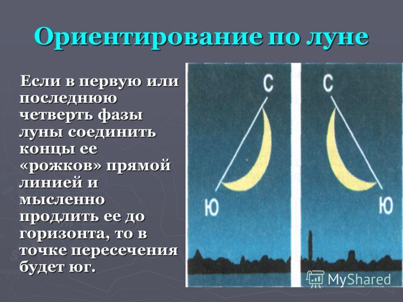 Ориентирование по луне Если в первую или последнюю четверть фазы луны соединить концы ее «рожков» прямой линией и мысленно продлить ее до горизонта, то в точке пересечения будет юг. Если в первую или последнюю четверть фазы луны соединить концы ее «р