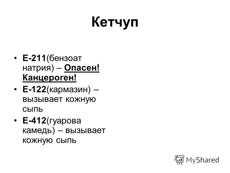 Кетчуп Е-211(бензоат натрия) – Опасен! Канцероген! Е-122(кармазин) – вызывает кожную сыпь Е-412(гуарова камедь) – вызывает кожную сыпь