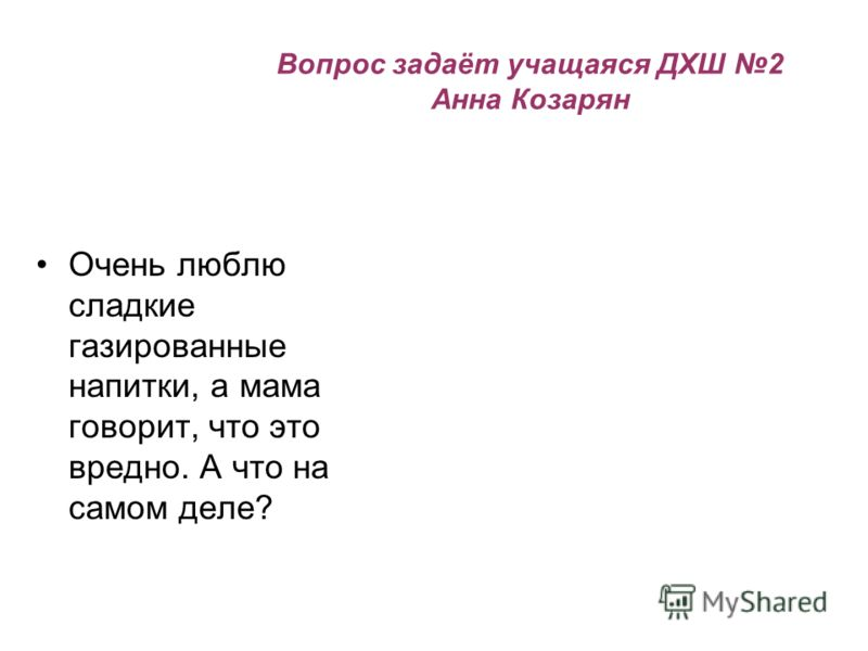 Вопрос задаёт учащаяся ДХШ 2 Анна Козарян Очень люблю сладкие газированные напитки, а мама говорит, что это вредно. А что на самом деле?