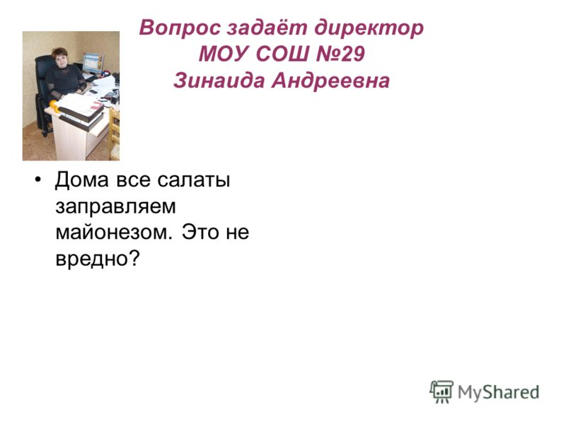 Вопрос задаёт директор МОУ СОШ 29 Зинаида Андреевна Дома все салаты заправляем майонезом. Это не вредно?