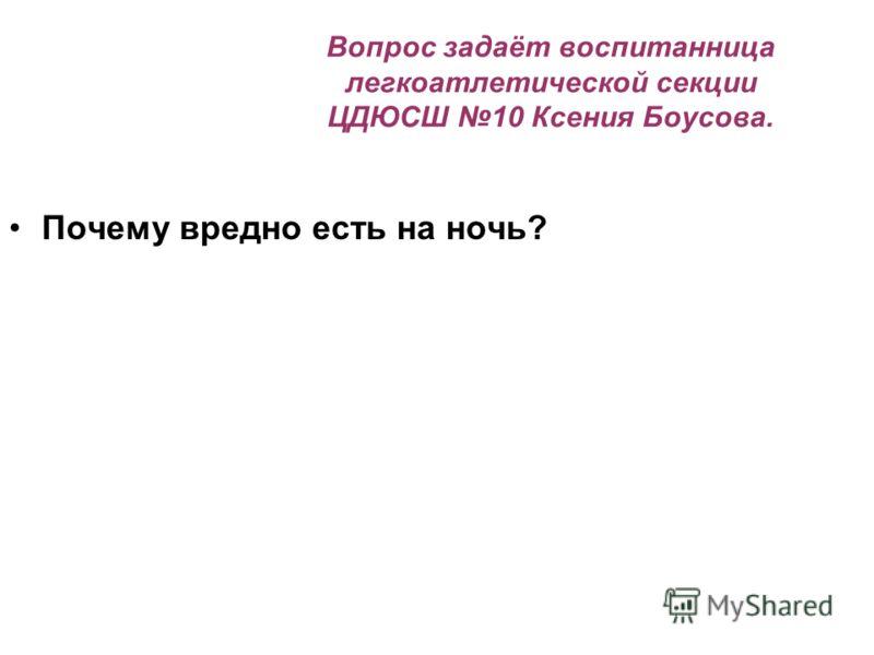 Вопрос задаёт воспитанница легкоатлетической секции ЦДЮСШ 10 Ксения Боусова. Почему вредно есть на ночь?