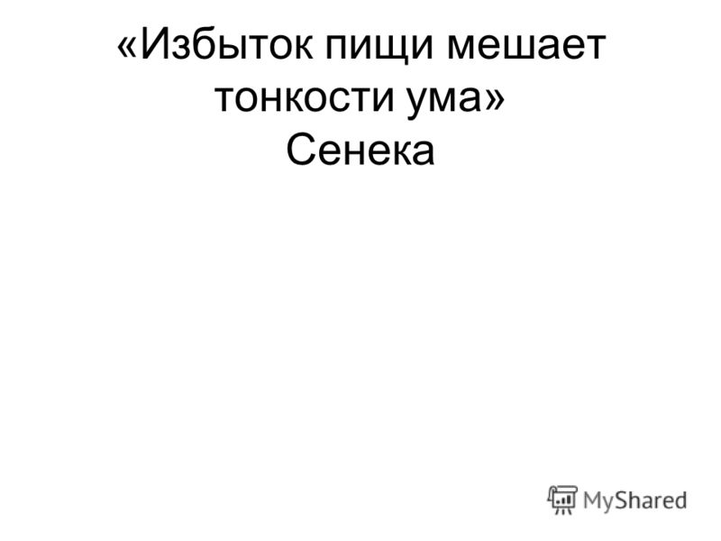 «Избыток пищи мешает тонкости ума» Сенека