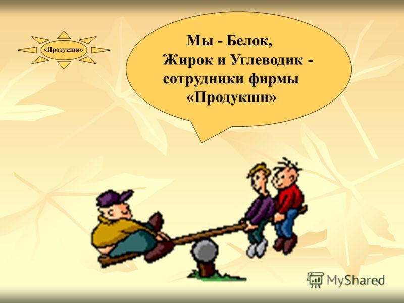 7 Мы - Белок, Жирок и Углеводик - сотрудники фирмы «Продукшн»