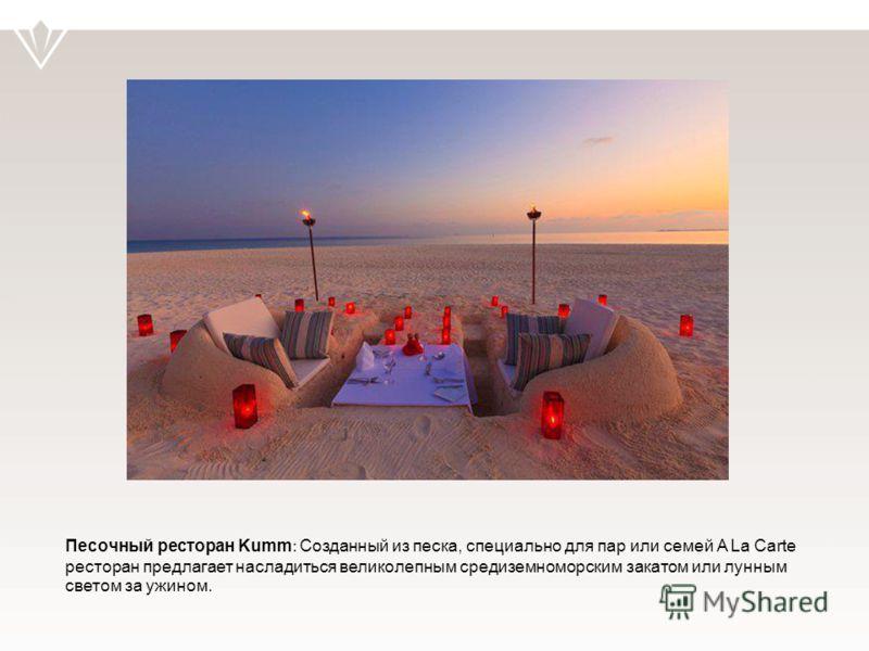 Песочный ресторан Kumm : Созданный из песка, специально для пар или семей A La Carte ресторан предлагает насладиться великолепным средиземноморским закатом или лунным светом за ужином.
