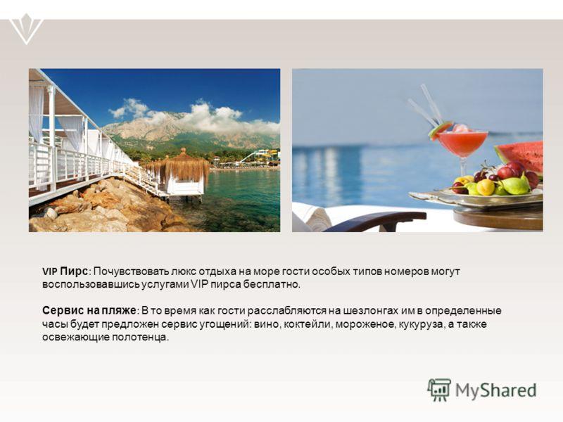 VIP Пирс : Почувствовать люкс отдыха на море гости особых типов номеров могут воспользовавшись услугами VIP пирса бесплатно. Сервис на пляже : В то время как гости расслабляются на шезлонгах им в определенные часы будет предложен сервис угощений: вин
