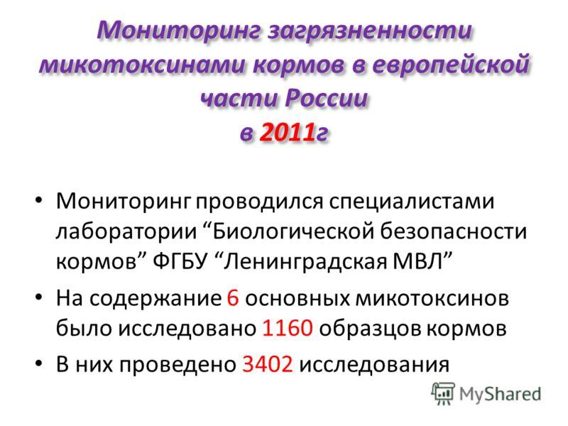Мониторинг загрязненности микотоксинами кормов в европейской части России в 2011г Мониторинг проводился специалистами лаборатории Биологической безопасности кормов ФГБУ Ленинградская МВЛ На содержание 6 основных микотоксинов было исследовано 1160 обр