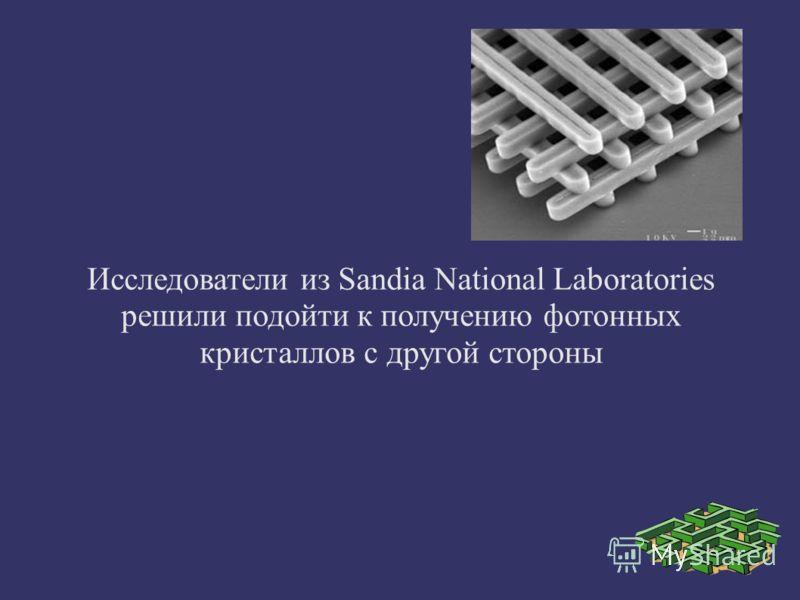 Исследователи из Sandia National Laboratories решили подойти к получению фотонных кристаллов с другой стороны