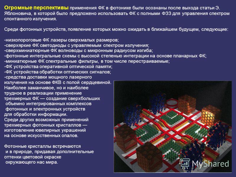 Огромные перспективы применения ФК в фотонике были осознаны после выхода статьи Э. Яблоновича, в которой было предложено использовать ФК с полными ФЗЗ для управления спектром спонтанного излучения. Среди фотонных устройств, появление которых можно ож