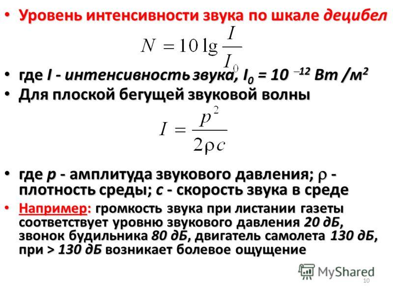 10 Уровень интенсивности звука по шкале децибел Уровень интенсивности звука по шкале децибел где I - интенсивность звука, I 0 = 10 12 Вт /м 2 где I - интенсивность звука, I 0 = 10 12 Вт /м 2 Для плоской бегущей звуковой волны Для плоской бегущей звук