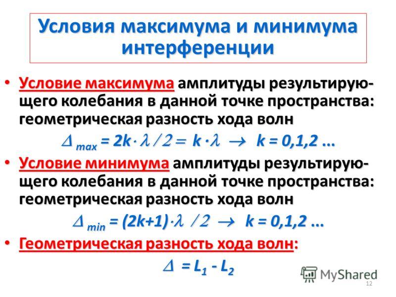 12 Условия максимума и минимума интерференции Условие максимума амплитуды результирую- щего колебания в данной точке пространства: геометрическая разность хода волн Условие максимума амплитуды результирую- щего колебания в данной точке пространства: