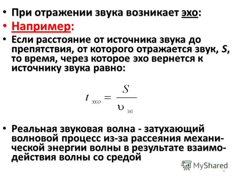4 При отражении звука возникает эхо: При отражении звука возникает эхо: Например: Например: Если расстояние от источника звука до препятствия, от которого отражается звук, S, то время, через которое эхо вернется к источнику звука равно: Если расстоян
