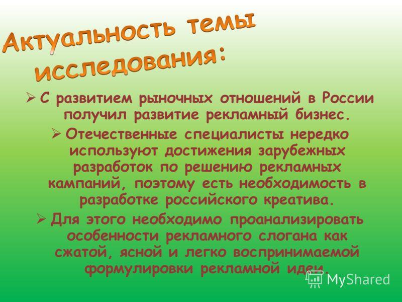 С развитием рыночных отношений в России получил развитие рекламный бизнес. Отечественные специалисты нередко используют достижения зарубежных разработок по решению рекламных кампаний, поэтому есть необходимость в разработке российского креатива. Для