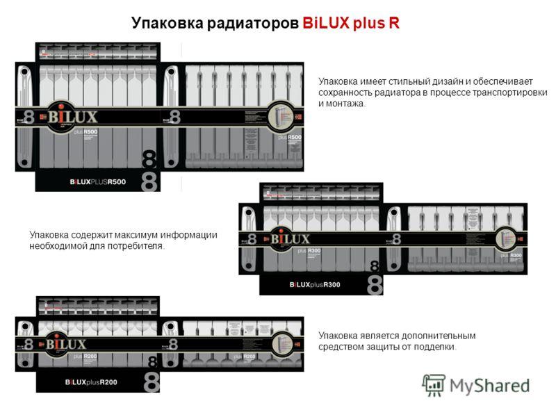 Упаковка радиаторов BiLUX plus R Упаковка имеет стильный дизайн и обеспечивает сохранность радиатора в процессе транспортировки и монтажа. Упаковка содержит максимум информации необходимой для потребителя. Упаковка является дополнительным средством з