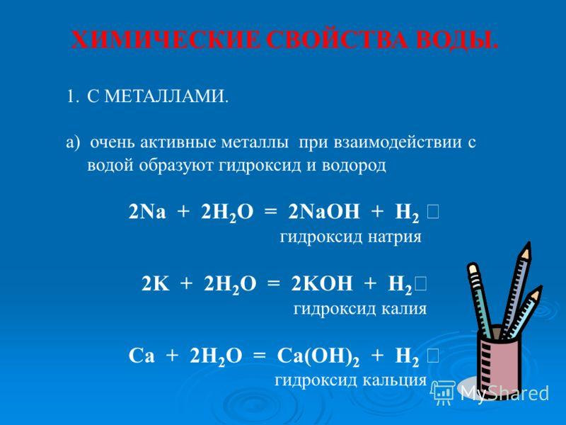 ХИМИЧЕСКИЕ СВОЙСТВА ВОДЫ. 1.С МЕТАЛЛАМИ. а) очень активные металлы при взаимодействии с водой образуют гидроксид и водород 2Na + 2H 2 O = 2NaOH + H 2 гидроксид натрия 2K + 2H 2 O = 2KOH + H 2 гидроксид калия Ca + 2H 2 O = Ca(OH) 2 + H 2 гидроксид кал