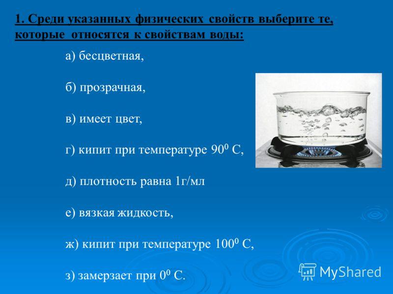 1. Среди указанных физических свойств выберите те, которые относятся к свойствам воды: а) бесцветная, б) прозрачная, в) имеет цвет, г) кипит при температуре 90 0 С, д) плотность равна 1г/мл е) вязкая жидкость, ж) кипит при температуре 100 0 С, з) зам