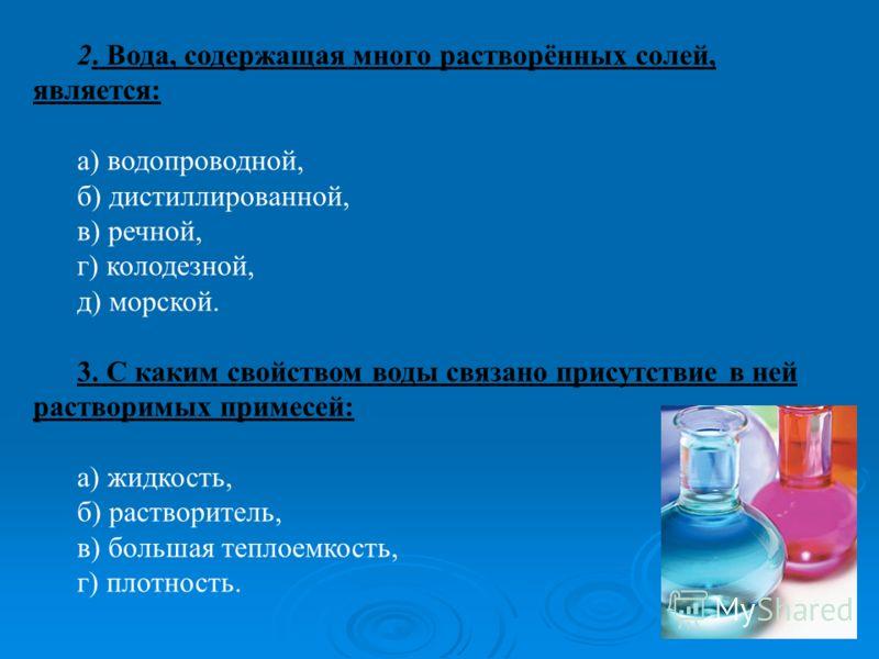 2. Вода, содержащая много растворённых солей, является: а) водопроводной, б) дистиллированной, в) речной, г) колодезной, д) морской. 3. С каким свойством воды связано присутствие в ней растворимых примесей: а) жидкость, б) растворитель, в) большая те