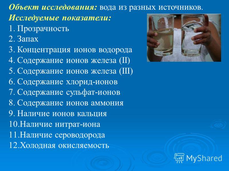 Объект исследования: вода из разных источников. Исследуемые показатели: 1.Прозрачность 2.Запах 3.Концентрация ионов водорода 4.Содержание ионов железа (II) 5.Содержание ионов железа (III) 6.Содержание хлорид-ионов 7.Содержание сульфат-ионов 8.Содержа