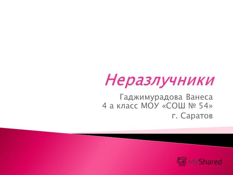 Гаджимурадова Ванеса 4 а класс МОУ «СОШ 54» г. Саратов