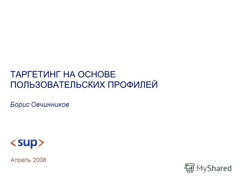 ТАРГЕТИНГ НА ОСНОВЕ ПОЛЬЗОВАТЕЛЬСКИХ ПРОФИЛЕЙ Борис Овчинников Апрель 2008