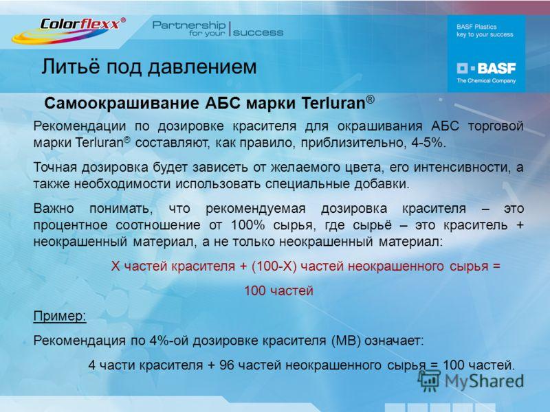 Литьё под давлением Самоокрашивание АБС марки Terluran ® Рекомендации по дозировке красителя для окрашивания АБС торговой марки Terluran ® составляют, как правило, приблизительно, 4-5%. Точная дозировка будет зависеть от желаемого цвета, его интенсив
