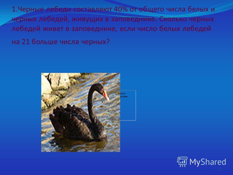1.Черные лебеди составляют 40% от общего числа белых и черных лебедей, живущих в заповеднике. Сколько черных лебедей живет в заповеднике, если число белых лебедей на 21 больше числа черных? 13
