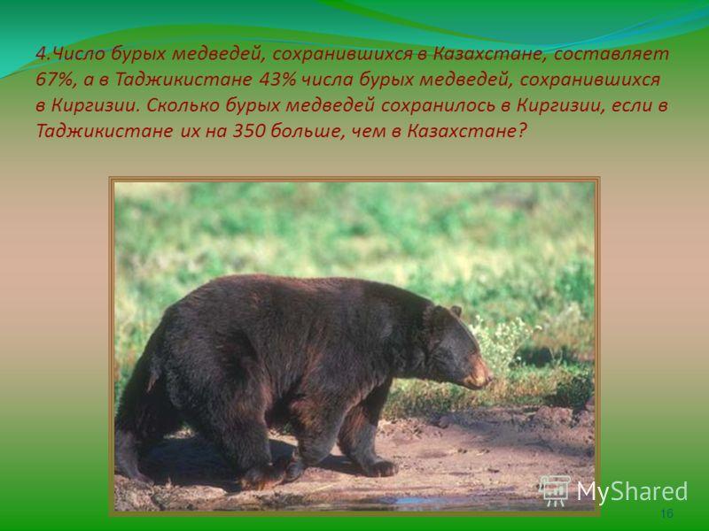 4.Число бурых медведей, сохранившихся в Казахстане, составляет 67%, а в Таджикистане 43% числа бурых медведей, сохранившихся в Киргизии. Сколько бурых медведей сохранилось в Киргизии, если в Таджикистане их на 350 больше, чем в Казахстане? 16