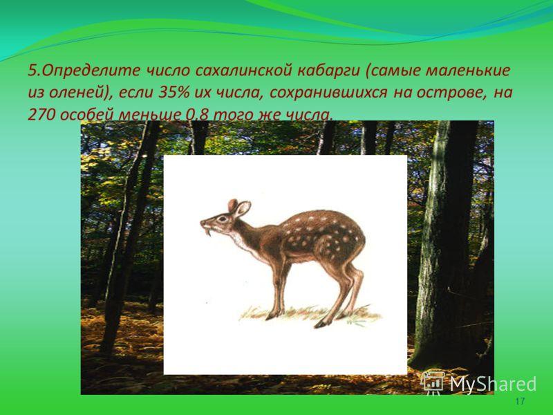 5.Определите число сахалинской кабарги (самые маленькие из оленей), если 35% их числа, сохранившихся на острове, на 270 особей меньше 0,8 того же числа. 17