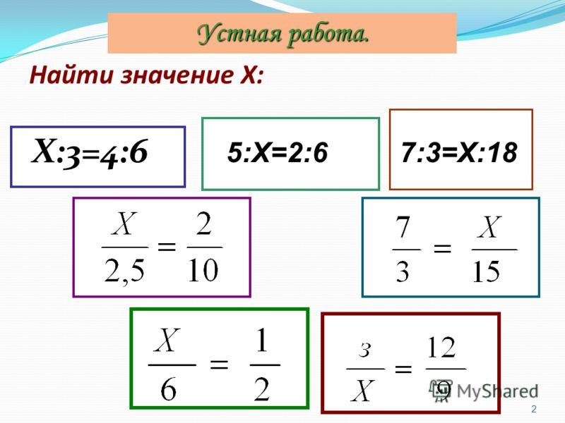 Найти значение Х: Х:3=4:6 2 5:Х=2:67:3=Х:18 Устная работа.