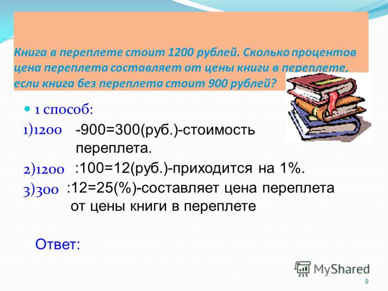 Книга в переплете стоит 1200 рублей. Сколько процентов цена переплета составляет от цены книги в переплете, если книга без переплета стоит 900 рублей? 1 способ: 1)1200 2)1200 3)300 9 -900=300(руб.)-стоимость переплета. :100=12(руб.)-приходится на 1%.