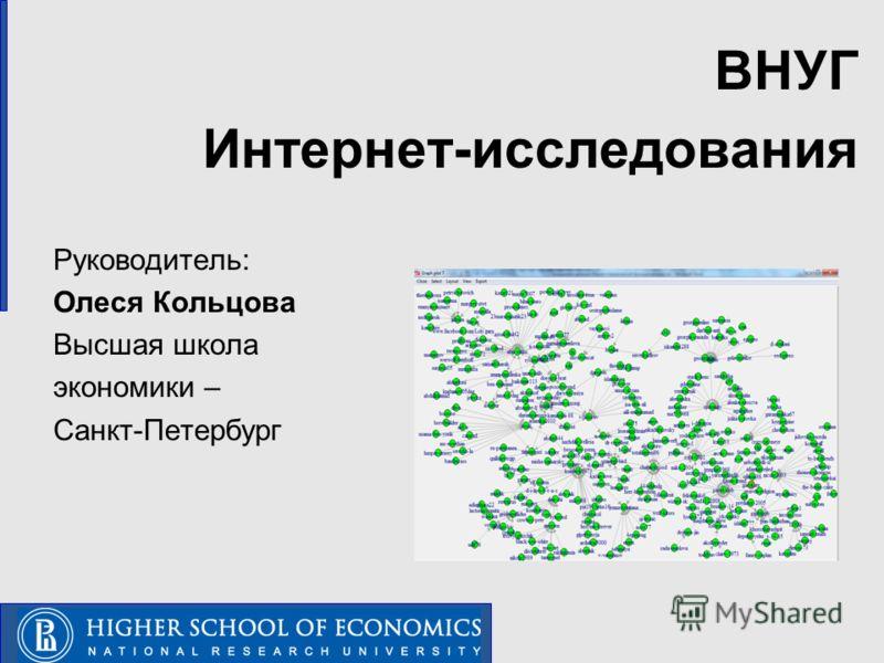 ВНУГ Интернет-исследования Руководитель: Олеся Кольцова Высшая школа экономики – Санкт-Петербург