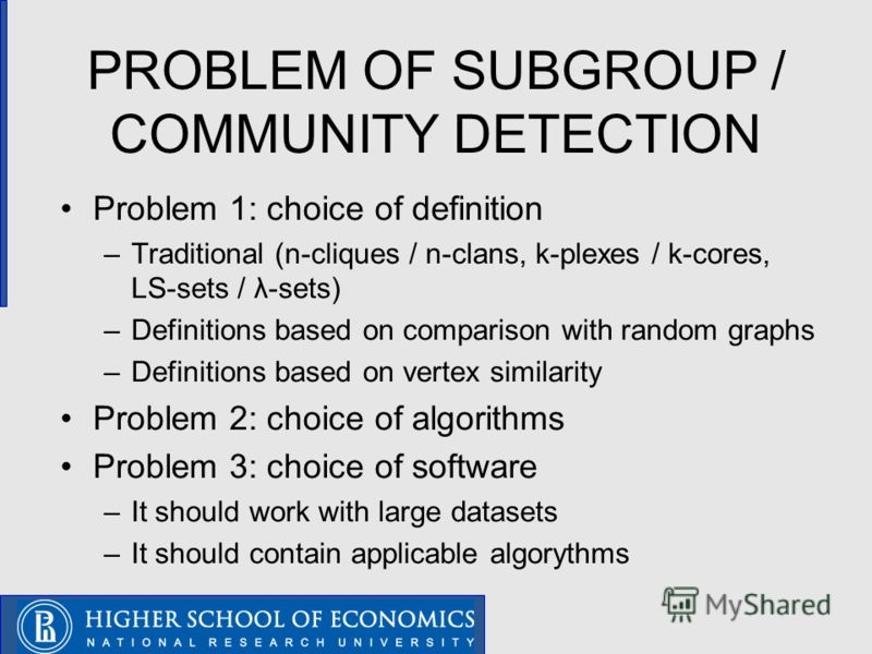 PROBLEM OF SUBGROUP / COMMUNITY DETECTION Problem 1: choice of definition –Traditional (n-cliques / n-clans, k-plexes / k-cores, LS-sets / λ-sets) –Definitions based on comparison with random graphs –Definitions based on vertex similarity Problem 2: