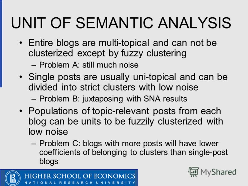 UNIT OF SEMANTIC ANALYSIS Entire blogs are multi-topical and can not be clusterized except by fuzzy clustering –Problem A: still much noise Single posts are usually uni-topical and can be divided into strict clusters with low noise –Problem B: juxtap