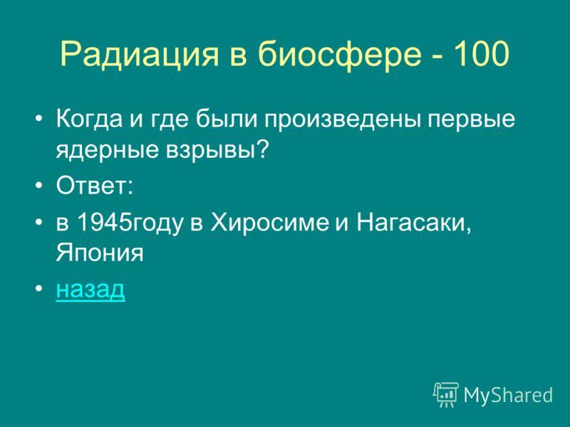 Радиация в биосфере - 100 Когда и где были произведены первые ядерные взрывы? Ответ: в 1945году в Хиросиме и Нагасаки, Япония назад