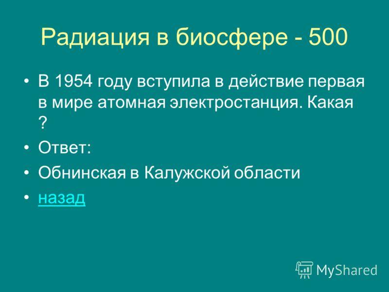 Радиация в биосфере - 500 В 1954 году вступила в действие первая в мире атомная электростанция. Какая ? Ответ: Обнинская в Калужской области назад