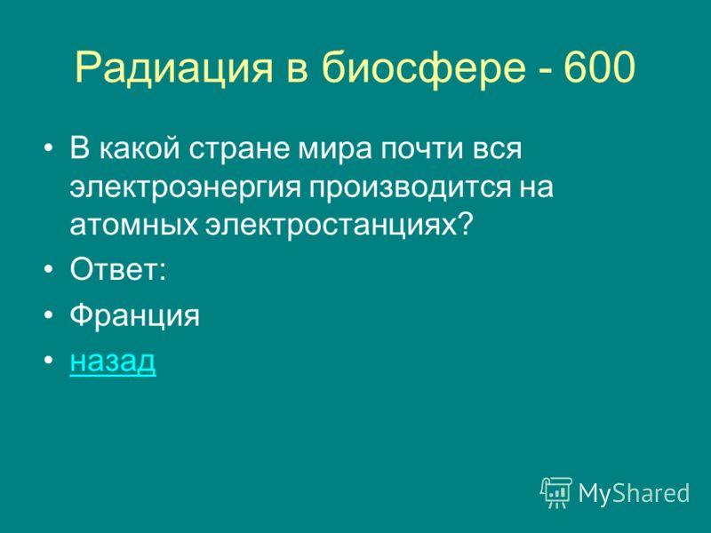 Радиация в биосфере - 600 В какой стране мира почти вся электроэнергия производится на атомных электростанциях? Ответ: Франция назад