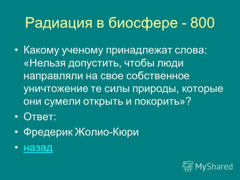 Радиация в биосфере - 800 Какому ученому принадлежат слова: «Нельзя допустить, чтобы люди направляли на свое собственное уничтожение те силы природы, которые они сумели открыть и покорить»? Ответ: Фредерик Жолио-Кюри назад